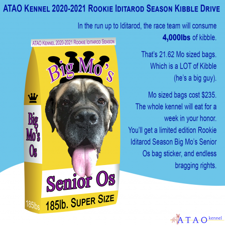 "Description: A large yellow dog food bag reading ""Big Mo's Senior Os, 185lb Super Size"" with an image of Mo sits in a snowy landscape with the ATAO Logo in one corner, with the text: ATAO Kennel 2020-2021 Rookie Iditarod Season Kibble Drive. . In the run up to Iditarod, the race team will consume 4,000lbs of kibble. That's 21.62 Mo sized bags. Which is a LOT of Kibble (he's a big guy). Mo sized bags cost $235. The whole kennel will eat for a week in your honor. You'll get a limited edition Rookie Iditarod Season Big Mo's Senior Os bag sticker, and endless bragging rights."