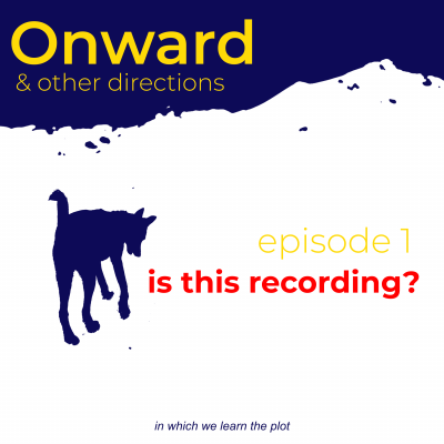 "A title card says ""Onward & other directions, episode 1: is this recording."" A graphic of a dog in the mountains looking curiously at the ground."